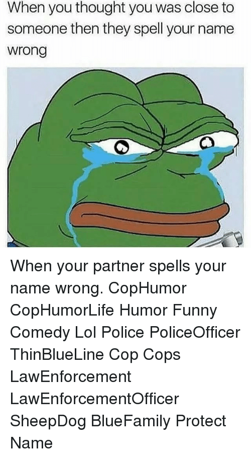 sheepdog: When you thought you was close to  someone then they spell your name  wrong When your partner spells your name wrong. CopHumor CopHumorLife Humor Funny Comedy Lol Police PoliceOfficer ThinBlueLine Cop Cops LawEnforcement LawEnforcementOfficer SheepDog BlueFamily Protect Name