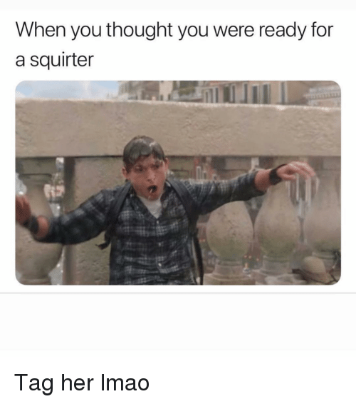 Funny, Lmao, and Thought: When you thought you were ready for  a squirter Tag her lmao
