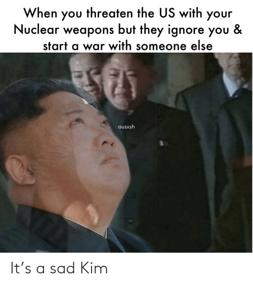 The Us: When you threaten the US with your  Nuclear weapons but they ignore you  &  start a war with someone else  ousxsh It's a sad Kim