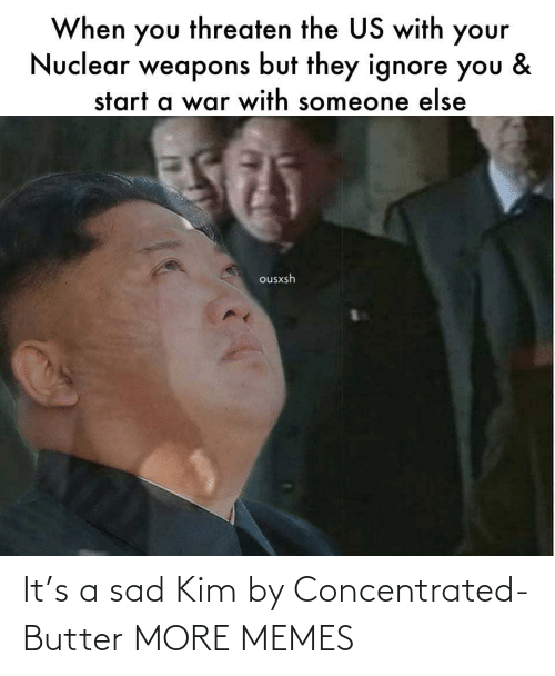 The Us: When you threaten the US with your  Nuclear weapons but they ignore you  &  start a war with someone else  ousxsh It's a sad Kim by Concentrated-Butter MORE MEMES