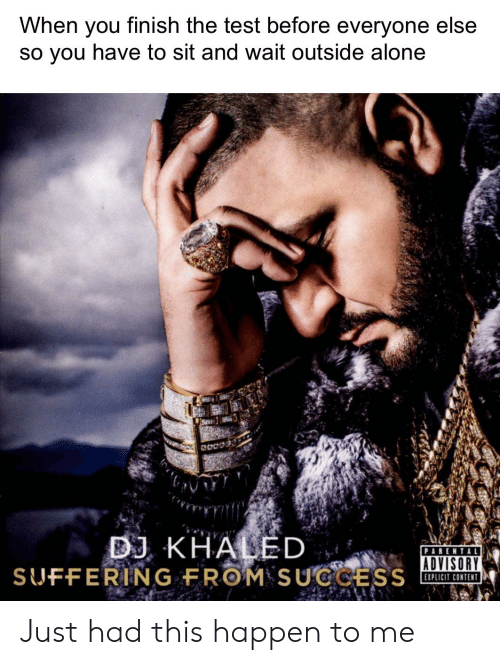 Being Alone, Parental Advisory, and Test: When you tinish the test before everyone else  so vou have to sit and wait outside alone  B KHALED  SUFFERING FROM SUGCS  PARENTAL  ADVISORY  EXPLICIT CONTENT Just had this happen to me