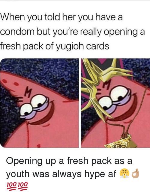 Af, Condom, and Fresh: When you told her you havea  condom but you're really opening a  fresh pack of yugioh cards Opening up a fresh pack as a youth was always hype af 😤👌🏽💯💯