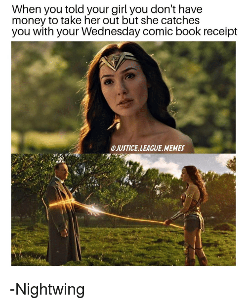 Memes, Money, and Book: When you told your girl you don't have  money to take her out but she catches  you with your Wednesday comic book receipt  OJUSTICE.LEAGUE.MEMES -Nightwing