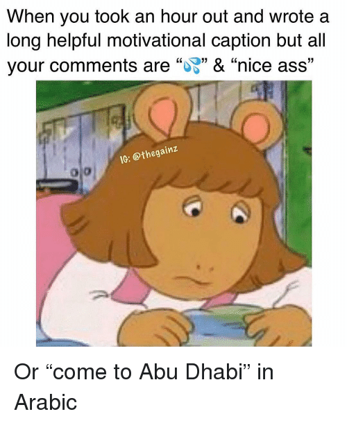 "abu: When you took an hour out and wrote a  long helpful motivational caption but all  your comments are """" & ""nice ass""  17  ie: Othegainz Or ""come to Abu Dhabi"" in Arabic"
