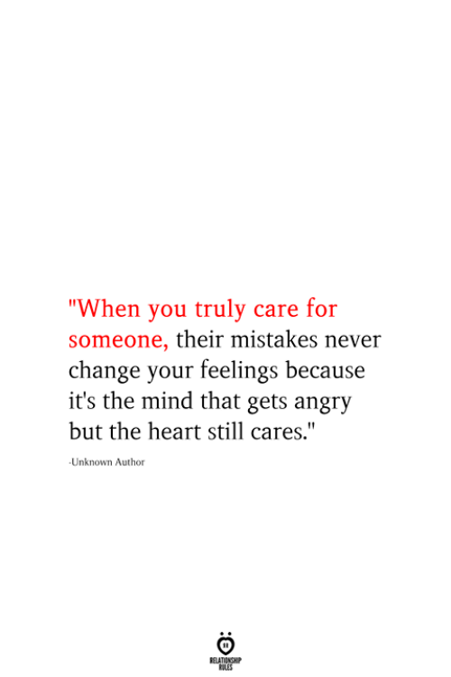 "Heart, Angry, and Change: ""When you truly care for  someone, their mistakes never  change your feelings because  it's the mind that gets angry  but the heart still cares.""  Unknown Author  RELATIONSHIP  ES"