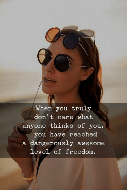 Dangerously: When you truly  don't care what  anyone thinks of you,  you have reached  a dangerously awesome  level of freedom.