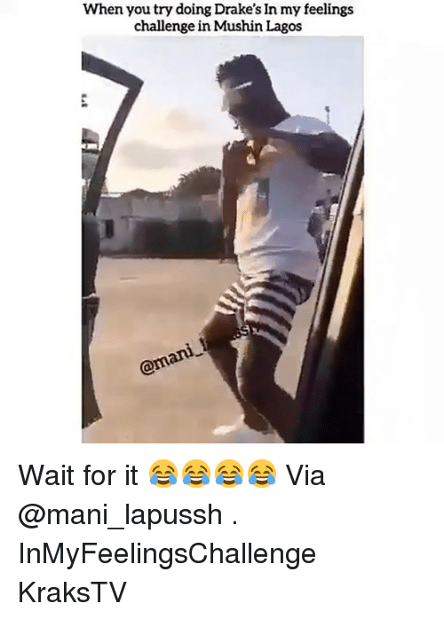 mani: When you try doing Drake's In my feelings  challenge in Mushin Lagos Wait for it 😂😂😂😂 Via @mani_lapussh . InMyFeelingsChallenge KraksTV