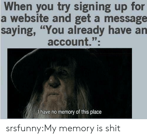 "Shit, Tumblr, and Blog: When you try signing up for  a website and get a message  saying, ""You already have an  account.""  l have no memory of this place srsfunny:My memory is shit"