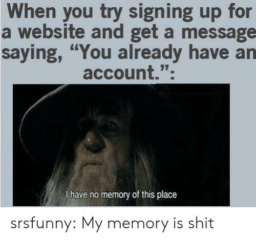 "Shit, Tumblr, and Blog: When you try signing up for  a website and get a message  saying, ""You already have an  account.""  l have no memory of this place srsfunny:  My memory is shit"