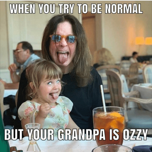 Try: WHEN YOU TRY TO BE NORMAL  BUT YOUR GRANDPA IS OZZY