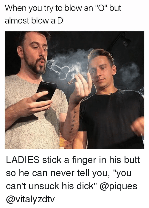 """sticked: When you try to blow an """"O"""" but  almost blow a D LADIES stick a finger in his butt so he can never tell you, """"you can't unsuck his dick"""" @piques @vitalyzdtv"""