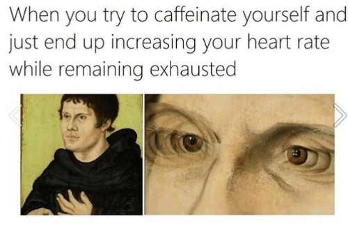 Increasing: When you try to caffeinate yourself and  just end up increasing your heart rate  while remaining exhausted  31
