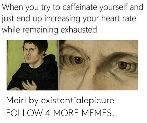 Increasing: When you try to caffeinate yourself and  just end up increasing your heart rate  while remaining exhausted Meirl by existentialepicure FOLLOW 4 MORE MEMES.