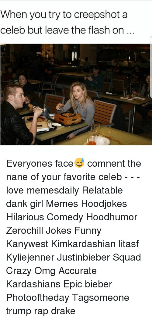 Girl Memes: When you try to creepshot a  celeb but leave the flash on Everyones face😅 comnent the nane of your favorite celeb - - - love memesdaily Relatable dank girl Memes Hoodjokes Hilarious Comedy Hoodhumor Zerochill Jokes Funny Kanywest Kimkardashian litasf Kyliejenner Justinbieber Squad Crazy Omg Accurate Kardashians Epic bieber Photooftheday Tagsomeone trump rap drake