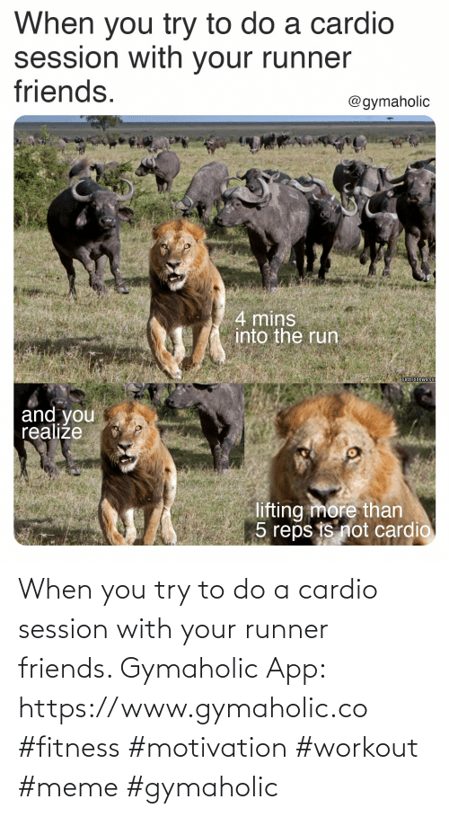 Try: When you try to do a cardio session with your runner friends.  Gymaholic App: https://www.gymaholic.co  #fitness #motivation #workout #meme #gymaholic