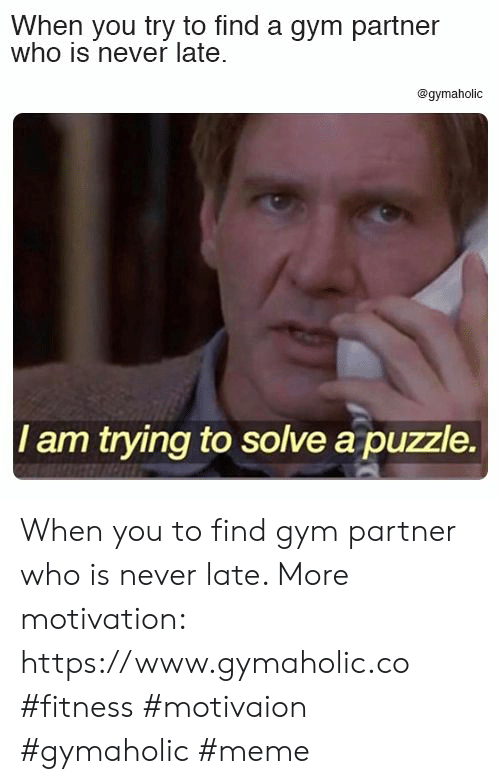 puzzle: When you try to find a gym partner  who is never late  @gymaholic  I am trying to solve a puzzle. When you to find gym partner who is never late.  More motivation: https://www.gymaholic.co  #fitness #motivaion #gymaholic #meme
