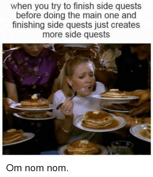Memes, Quest, and 🤖: when you try to finish side quests  before doing the main one and  finishing side quests just creates  more side quests Om nom nom.