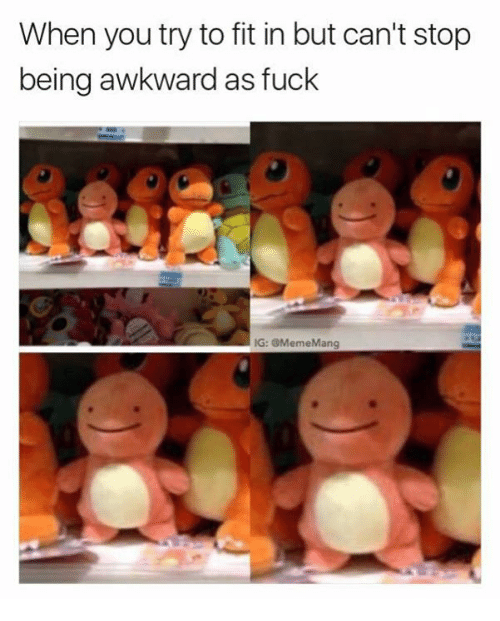 Mangs: When you try to fit in but can't stop  being awkward as fuck  IG: @Meme Mang