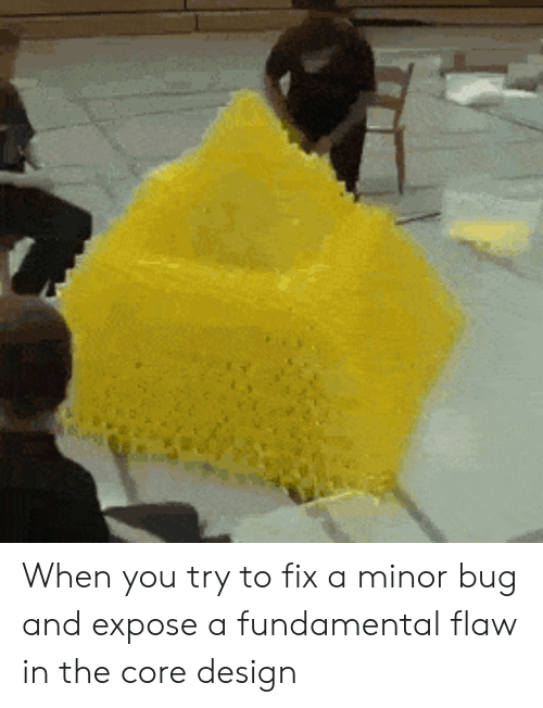 Minor: When you try to fix a minor bug and expose a fundamental flaw in the core design