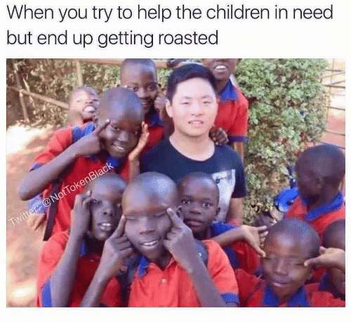End Up: When you try to help the children in need  but end up getting roasted  Twitter @NotTokenBlack