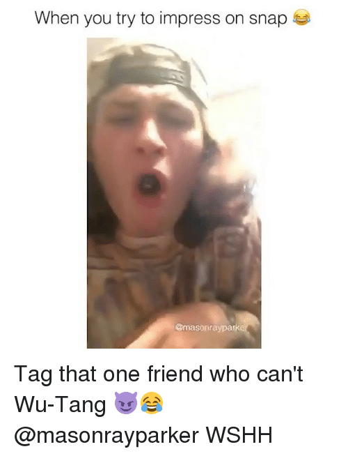 wu tang: When you try to impress on snap  @masonraypark Tag that one friend who can't Wu-Tang 😈😂 @masonrayparker WSHH