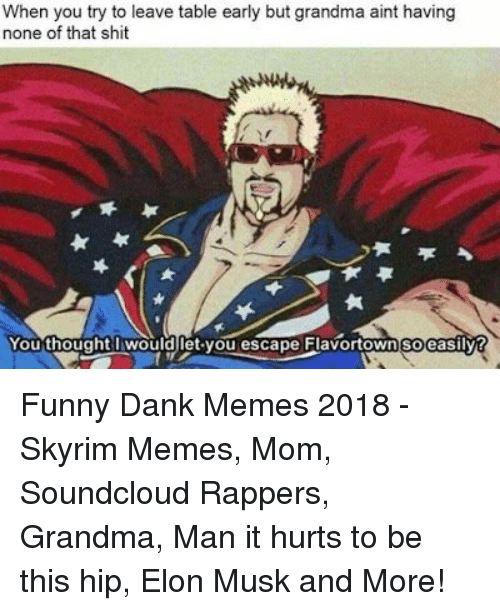 Funny Dank: When you try to leave table early but grandma aint having  none of that shit  You thought wouldlet you escape Flavortown soeasilvt Funny Dank Memes 2018 - Skyrim Memes, Mom, Soundcloud Rappers, Grandma, Man it hurts to be this hip, Elon Musk and More!