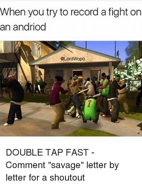 "Memes, Savage, and Record: When you try to record a fight on  an andriod  @LordWopo DOUBLE TAP FAST - Comment ""savage"" letter by letter for a shoutout"