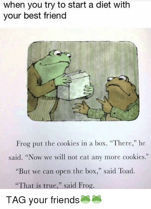 "Best Friend, Cookies, and Friends: when you try to start a diet with  your best friend  Frog put the cookies in a box. ""There,"" he  said. ""Now we will not eat any more cookies.""  But we can open the box  said Toad.  ""That is true  said Frog. TAG your friends🐸🐸"