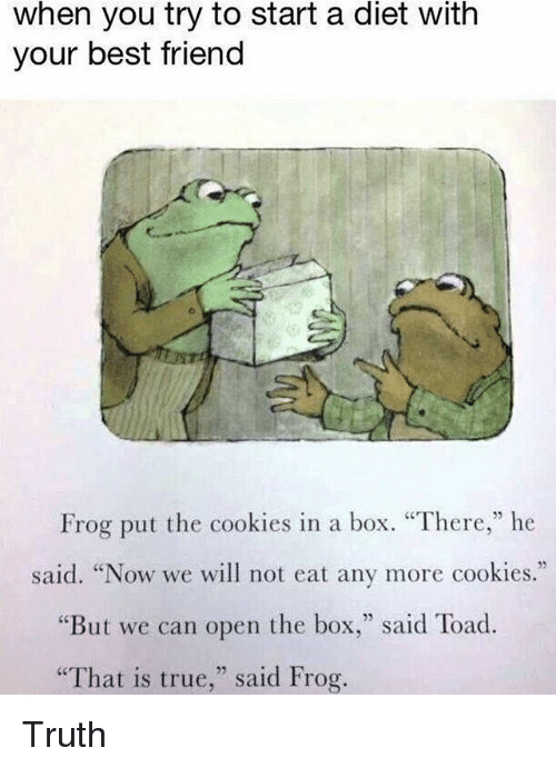 "Best Friend, Cookies, and True: when you try to start a diet with  your best friend  Frog put the cookies in a box. ""There,"" he  said. ""Now we will not eat any more cookies.""  ""But we can open the box,"" said Toad.  That is true,"" said Frog. Truth"