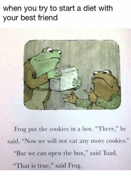 "Best Friend, Cookies, and True: when you try to start a diet with  your best friend  Frog put the cookies in a box. ""There,"" he  said. ""Now we will not eat any more cookies.""  ere,he  ""But we can open the box,"" said Toad  ""That is true,"" said Frog."