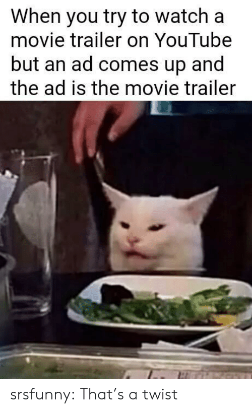 Tumblr, youtube.com, and Blog: When you try to watch a  movie trailer on YouTube  but an ad comes up and  the ad is the movie trailer srsfunny:  That's a twist
