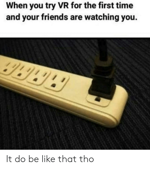 Be Like, Friends, and Time: When you try VR for the first time  and your friends are watching you.  3339 It do be like that tho