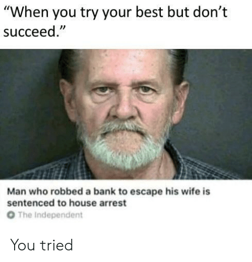"Bank, Best, and House: ""When you try your best but don't  succeed  Man who robbed a bank to escape his wife is  sentenced to house arrest  От  The Independent You tried"