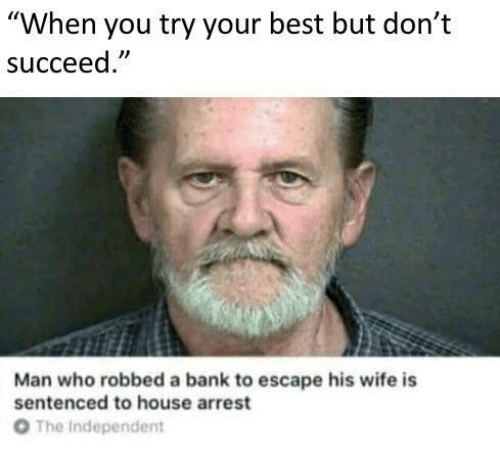 """Bank, Best, and House: """"When you try your best but don't  succeed  Man who robbed a bank to escape his wife is  sentenced to house arrest  От  The Independent"""