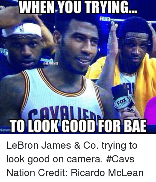 mclean: WHEN YOU TRYING  @NBAMEMES  News  LOOK GOOD FOR BAE LeBron James & Co. trying to look good on camera. #Cavs Nation Credit: Ricardo McLean