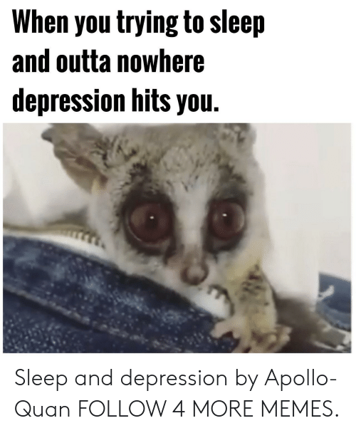 Outta Nowhere: When you trying to sleep  and outta nowhere  depression hits you. Sleep and depression by Apollo-Quan FOLLOW 4 MORE MEMES.