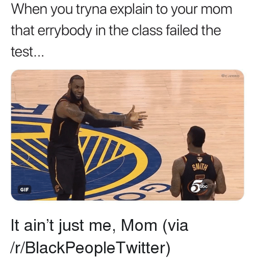 Abc, Blackpeopletwitter, and Gif: When you tryna explain to your mom  that errybody in the class failed the  test...  @CJZERO  Nt  SMITH  abc  GIF <p>It ain't just me, Mom (via /r/BlackPeopleTwitter)</p>