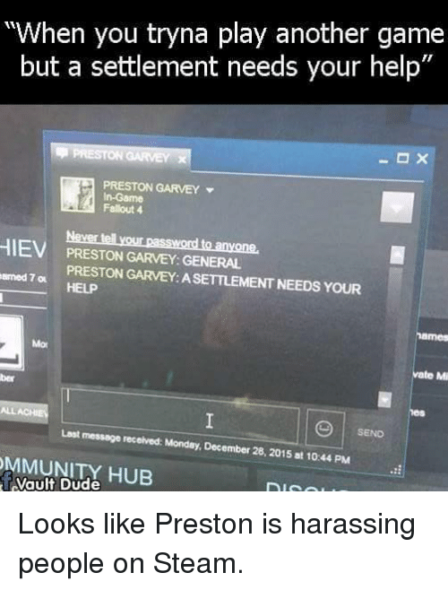 """Preston Garvey: """"When you tryna play another game  but a settlement needs your help""""  PRESTON GARVEY  In-Game  Fallout 4  HIE  Never lell your password to anyone.  PRESTON GARVEY: GENERAL  armed  PRESTON GARVEY: ASETTLEMENT NEEDS YOUR  vate Mi  ALLACHE  Last message received: Monday, December 28, 2015 at 10:44 PM  SEND  MMUNITY HUB Looks like Preston is harassing people on Steam."""