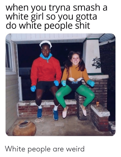 white girl: when you tryna smash a  white girl so you gotta  do white people shit White people are weird