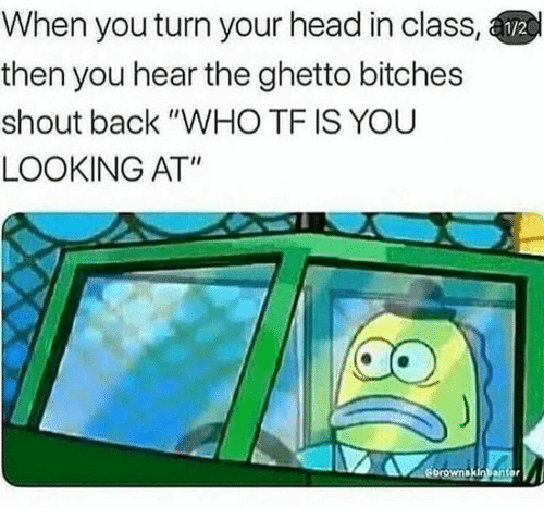 "Ghetto, Head, and Back: When you turn your head in class,  then you hear the ghetto bitches  shout back ""WHO TF IS YOU  LOOKING AT"""