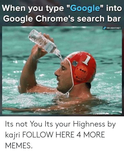 "highness: When you type ""Google"" into  Google Chrome's search bar  VIA 8SHIT.NET Its not You Its your Highness by kajri FOLLOW HERE 4 MORE MEMES."