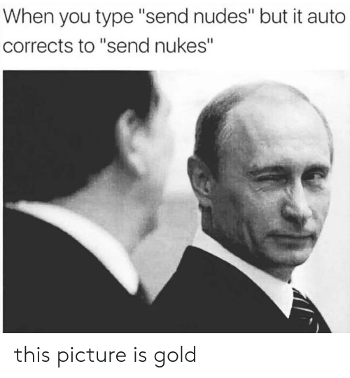 "Send Nukes: When you type ""send nudes"" but it auto  corrects to ""send nukes"" this picture is gold"