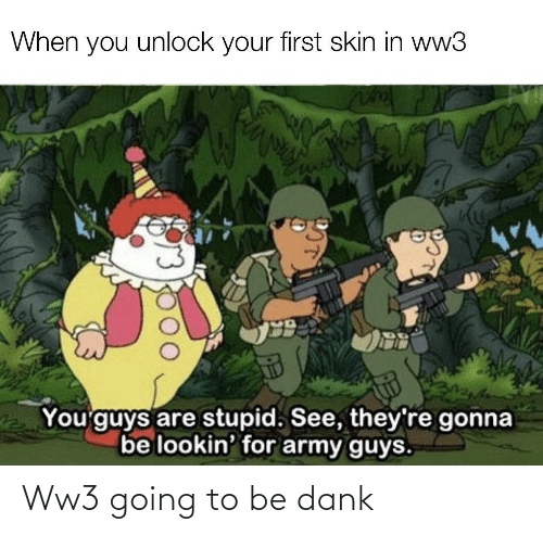 Lookin: When you unlock your first skin in ww3  You'guys are stupid. See, they're gonna  be lookin' for army guys. Ww3 going to be dank