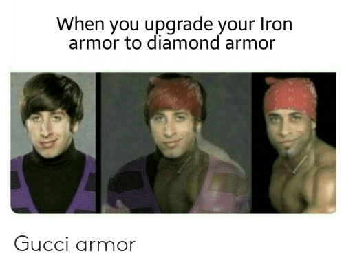 Gucci, Diamond, and Iron: When you upgrade your  Iron  armor to diamond armor Gucci armor