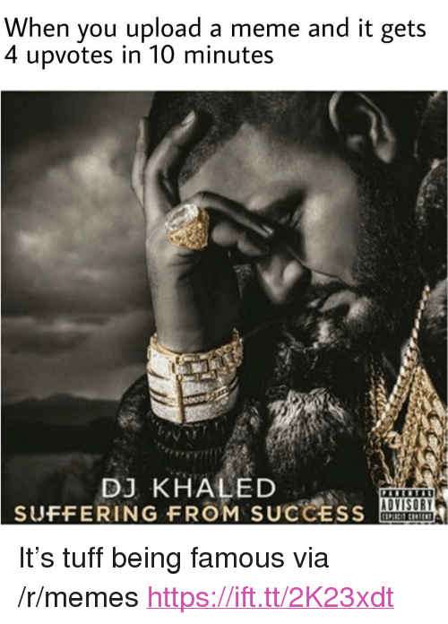 """DJ Khaled, Meme, and Memes: When you upload a meme and it gets  4  upvotes in 10 minutes  DJ KHALED  SUFFERING FROM SUCCESS  ADVISORY <p>It&rsquo;s tuff being famous via /r/memes <a href=""""https://ift.tt/2K23xdt"""">https://ift.tt/2K23xdt</a></p>"""