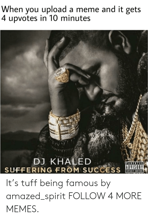 Being Famous: When you upload a meme and it gets  4 upvotes in 10 minutes  DJ KHALED  SUFFERING FROM SUCCESS  PABCNTAL  ADVISORY It's tuff being famous by amazed_spirit FOLLOW 4 MORE MEMES.