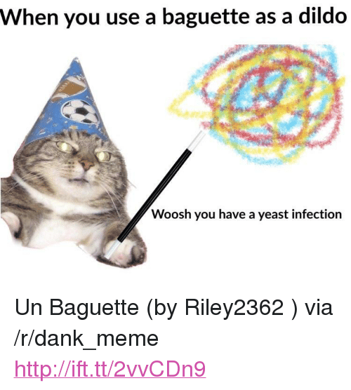 "woosh: When you use a baguette as a dildo  Woosh you have a yeast infection <p>Un Baguette (by Riley2362 ) via /r/dank_meme <a href=""http://ift.tt/2vvCDn9"">http://ift.tt/2vvCDn9</a></p>"