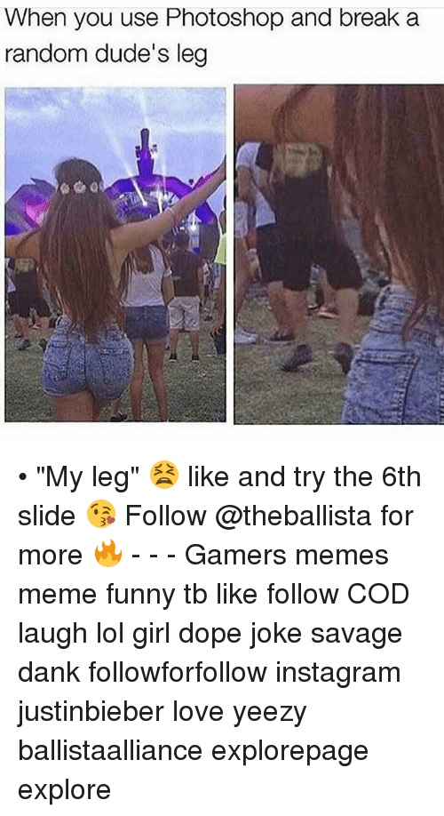 "Photoshoper: When you use Photoshop and break a  random dude's leg • ""My leg"" 😫 like and try the 6th slide 😘 Follow @theballista for more 🔥 - - - Gamers memes meme funny tb like follow COD laugh lol girl dope joke savage dank followforfollow instagram justinbieber love yeezy ballistaalliance explorepage explore"
