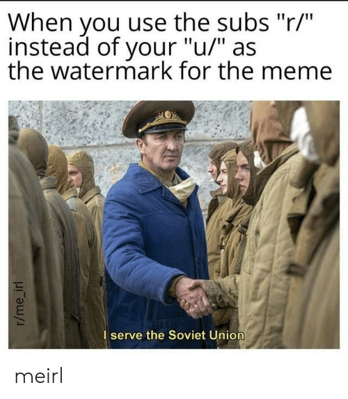 "The Meme: When you use the subs ""r/""  instead of your ""u/"" as  the watermark for the meme  I serve the Soviet Union  r/me_irl meirl"