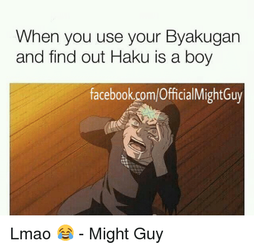 haku: When you use your Byakugan  and find out Haku is a boy  facebook.com/OfficialMightGuy Lmao 😂  - Might Guy